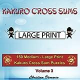 Kakuro Cross Sums - Large Print: 150 Medium - Large Print Kakuro Cross Sum Puzzles - Volume 3 (150 Medium Kakuro Cross Sums)
