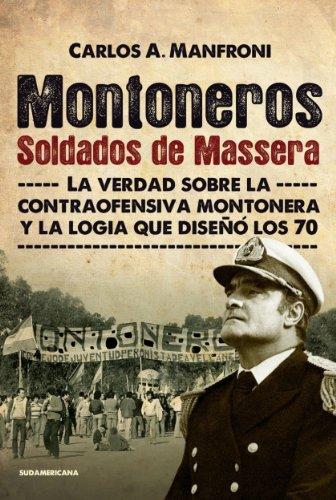 Montoneros. Soldados de Massera: La verdad sobre la contraofensiva montonera y la logia que diseñó los 70 por Carlos Manfroni