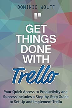 Get Things Done with Trello: Your Quick Access to Productivity and Success includes a Step-by-Step Guide to Set Up and Implement Trello (English Edition) par [Wolff, Dominic]