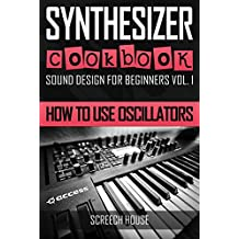 SYNTHESIZER COOKBOOK: How to Use Oscillators (Sound Design for Beginners Book 1) (English Edition)