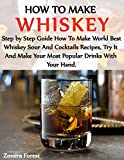 HOW TO MAKE WHISKEY: A Step By Step Guide That How To Make World Best Whiskey Sour And Cocktails Recipes,  Try It And Make Your Most Popular Drinks With Your Hand.