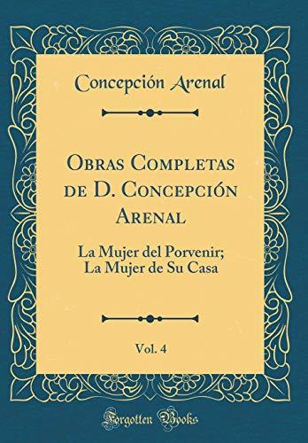Obras Completas de D. Concepción Arenal, Vol. 4: La Mujer del Porvenir; La Mujer de Su Casa (Classic Reprint) por Concepción Arenal