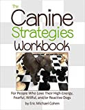 The Canine Strategies Workbook (PDF Version): For People Who Love Their High-Energy, Fearful, Willful and/or Reactive Dogs