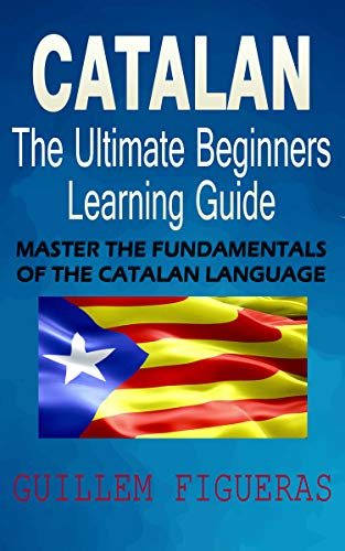 Catalan : The Ultimate Beginners Learning Guide: Master The Fundamentals Of The Catalan Language (Learn Catalan, Catalan Language, Catalan for Beginners) (English Edition)
