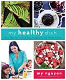 My Healthy Dish: More Than 85 Fresh & Easy Recipes for the Whole Family