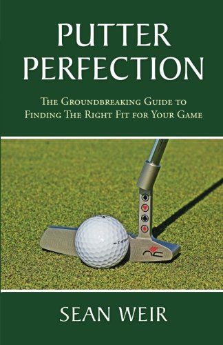 Putter Perfection: The Groundbreaking Guide to Finding The Right Fit for Your Game di Sean Weir