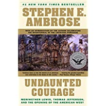 Undaunted Courage: Meriwether Lewis, Thomas Jefferson and the Opening of the American West: Meriwether Lewis Thomas Jefferson and the Opening (English Edition)