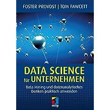 Data Science für Unternehmen: Data Mining und datenanalytisches Denken praktisch anwenden (mitp Business) (German Edition)