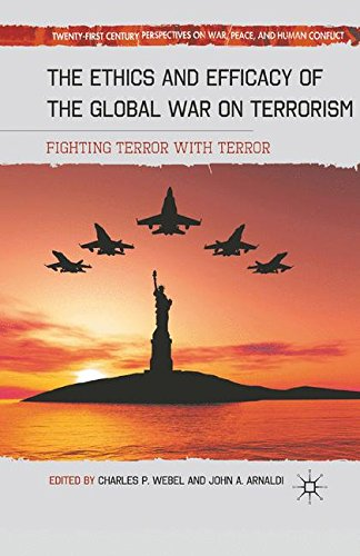 The Ethics and Efficacy of the Global War on Terrorism: Fighting Terror with Terror (Twenty-first Century Perspectives on War, Peace, and Human Conflict)