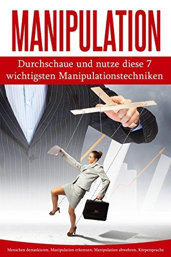 Manipulation: Durchschaue und nutze diese 7 wichtigsten Manipulationstechniken (Menschen demaskieren, Manipulation erkennen, Manipulation abwehren, Körpersprache)