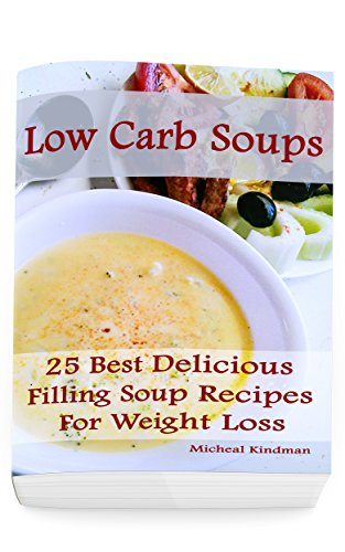Low Carb Soups: 25 Best Delicious Filling Soup Recipes for Weight Loss: (low carbohydrate, high protein, low carbohydrate foods, low carb, low carb cookbook, low carb recipes) (English Edition)