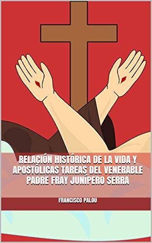 RELACIÓN HISTÓRICA DE LA VIDA Y APOSTÓLICAS TAREAS DEL VENERABLE  PADRE FRAY JUNÍPERO SERRA por Francisco Palou