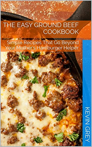 the-easy-ground-beef-cookbook-simple-recipes-that-go-beyond-your-mothers-hamburger-helper