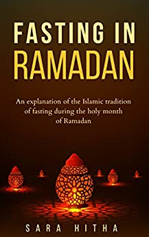FASTING IN RAMADAN: An explanation of the Islamic tradition of fasting during the holy month of Ramadan by [Hitha, Sara]