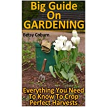 Big Guide On Gardening: Everything You Need To Know To Crop Perfect Harvests: (Gardening Indoors, Gardening Vegetables, Gardening Books, Gardening Year Round)
