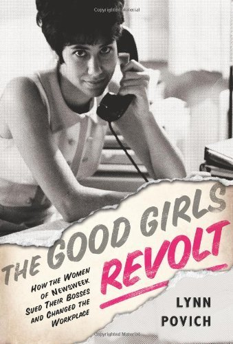 the-good-girls-revolt-how-the-women-of-newsweek-sued-their-bosses-and-changed-the-workplace-by-lynn-