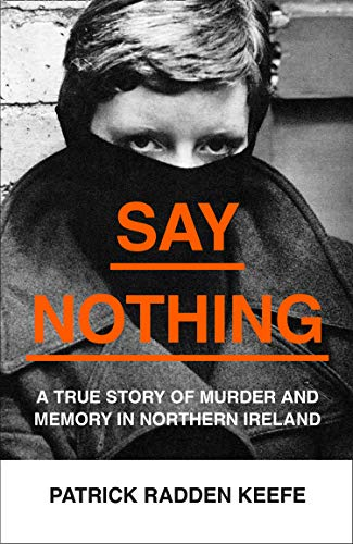 Say Nothing: A True Story Of Murder and Memory In Northern Ireland por Patrick Radden Keefe