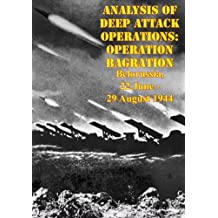 Analysis Of Deep Attack Operations: Operation Bagration, Belorussia, 22 June - 29 August 1944 [Illustrated Edition] (English Edition)