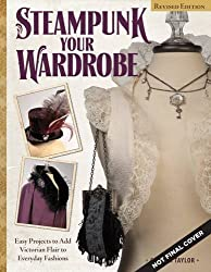Steampunk Your Wardrobe, Rev Edn: Sewing and Crafting Projects to Add Flair to Fashion