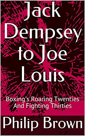 Jack Dempsey to Joe Louis: Boxing's Roaring Twenties And Fighting Thirties