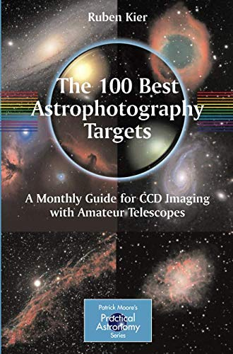 The 100 Best Astrophotography Targets: A Monthly Guide for CCD Imaging with Amateur Telescopes (The Patrick Moore Practical Astronomy Series) por Ruben Kier
