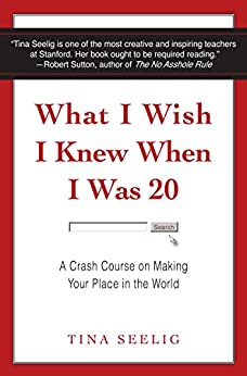 What I Wish I Knew When I Was 20: A Crash Course on Making Your Place in the World di [Seelig, Tina]