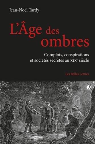 L'Age Des Ombres: Complots, Conspirations Et Societes Secretes Au Xixe Siecle (Romans, Essais, Poesie, Documents) par Jean-Noel Tardy
