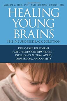 Healing Young Brains: The Neurofeedback Solution by [Hill PhD, Robert W., Castro MD, Eduardo]