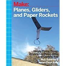 Planes, Gliders and Paper Rockets: Simple Flying Things Anyone Can Make--Kites and Copters, Too!