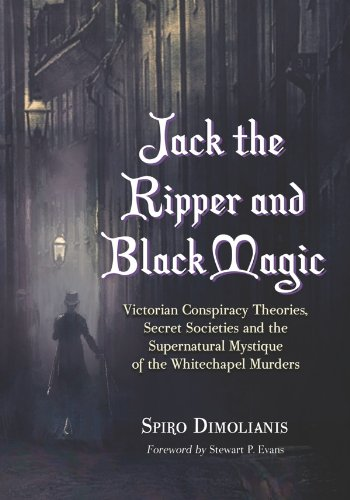 Jack the Ripper and Black Magic: Victorian Conspiracy Theories, Secret Societies and the Supernatural Mystique of the Whitechapel Murders (English Edition)