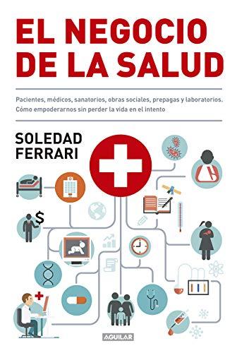 El negocio de la salud: Pacientes, médicos, sanatorios, obras sociales, prepagas y laboratorios. Cómo empoderarnos sin perder la vida en el intento