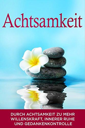 Achtsamkeit: Durch Achtsamkeit zu mehr Willenskraft, innerer Ruhe und Gedankenkontrolle