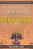 Rearrange Your Home Using the Principles of Feng Shui: A Guide to Understanding the Chinese Art of Harmony