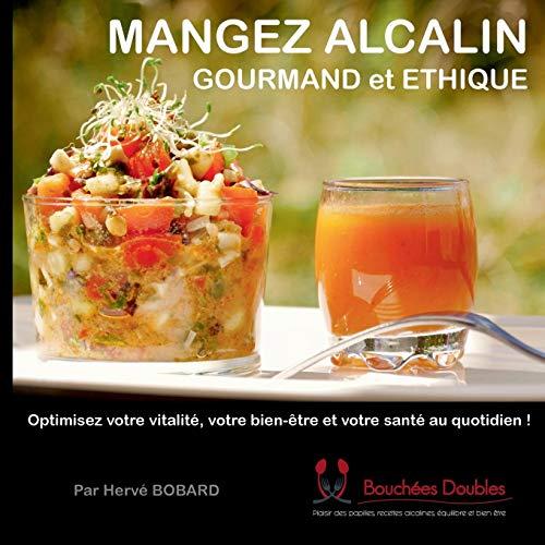 Mangez alcalin, gourmand et éthique : Optimisez votre vitalité, votre bien-être et votre santé au quotidien !