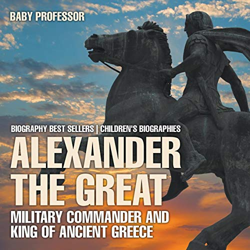 Alexander the Great: Military Commander and King of Ancient Greece - Biography Best Sellers | Children's Biographies