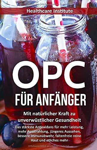 OPC für Anfänger: Mit natürlicher Kraft zu unverwüstlicher Gesundheit (Das stärkste Antioxidans für mehr Leistung, mehr Ausstrahlung, jüngeres Aussehen, bessere Immunabwehr, faltenfreie reine Haut...)