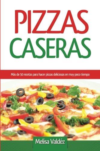 Pizzas Caseras: Más de 50 recetas para hacer pizzas deliciosas en muy poco tiempo