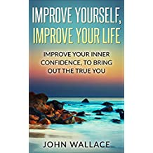 Confidence: Improve Yourself, Improve Your Life:Improve Your Inner Confidence To Bring Out The True You (English Edition)