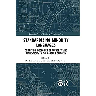 Standardizing Minority Languages (Open Access): Competing Ideologies of Authority and Authenticity in the Global Periphery (Routledge Critical Studies in Multilingualism)