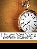 Le Parlement de Paris de Philippe Lebel a Charles VII (1314-1422): Sa Competence, Ses Attributions