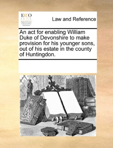 An act for enabling William Duke of Devonshire to make provision for his younger sons, out of his estate in the county of Huntingdon.