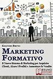 Marketing Formativo: Il Nuovo Sistema di Marketing per Acquisire Clienti, Alzare i Profitti e Aumentare le Vendite