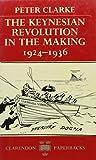 The Keynesian Revolution in the Making, 1924-36 by Peter Clarke (1988-11-05)