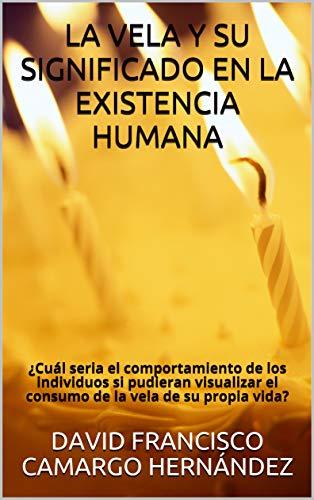 LA VELA Y SU SIGNIFICADO EN LA EXISTENCIA HUMANA : ¿Cuál seria el comportamiento de los individuos si pudieran visualizar el consumo de la vela de su propia vida? por DAVID FRANCISCO CAMARGO HERNÁNDEZ