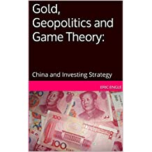 Gold, Geopolitics and Game Theory:: China and Investing Strategy (English Edition)