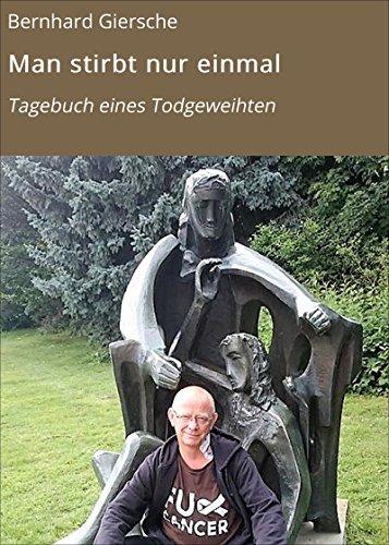 Man stirbt nur einmal: Tagebuch eines Todgeweihten (Krebstagebücher von Bernhard Giersche 2) -