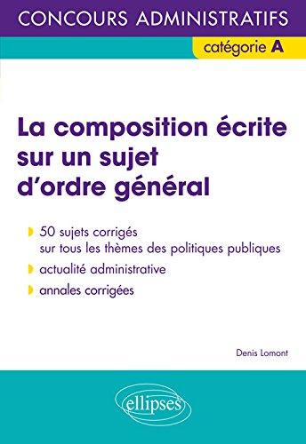 La Composition Écrite Sur un Sujet d'Ordre General Concours Adminitratifs Catégorie A par Denis Lomont