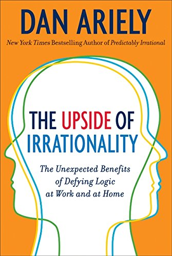 The Upside of Irrationality: The Unexpected Benefits of Defying Logic at Work and at Home por Dan Ariely