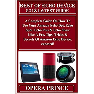 BEST OF ECHO DEVICE 2018 Latest Guide: A Complete Guide On How To Use Your Amazon Echo Dot, Echo Spot, Echo Plus & Echo Show Like A Pro. Tips, Tricks & ... Echo Device, exposed! (English Edition)