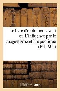Le livre d'or du bon vivant ou L'influence par le magnétisme et l'hypnotisme par Hachette Livre BNF